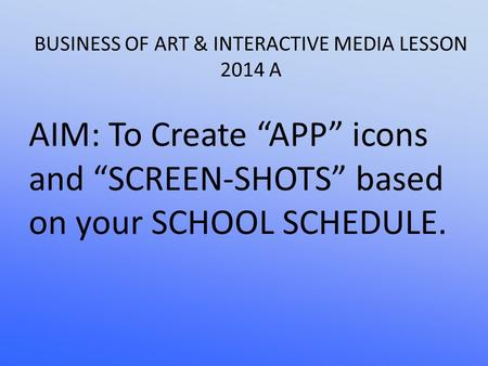 "BUSINESS OF ART & INTERACTIVE MEDIA LESSON 2014 A AIM: To Create ""APP"" icons and ""SCREEN-SHOTS"" based on your SCHOOL SCHEDULE."