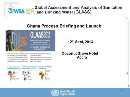 Global Assessment and Analysis of Sanitation and Drinking Water ( GLASS) Ghana Process Briefing and Launch 12 th Sept, 2013 Coconut Grove Hotel Accra 1.