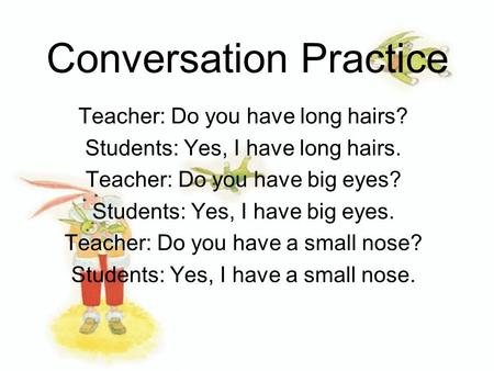 Conversation Practice Teacher: Do you have long hairs? Students: Yes, I have long hairs. Teacher: Do you have big eyes? Students: Yes, I have big eyes.