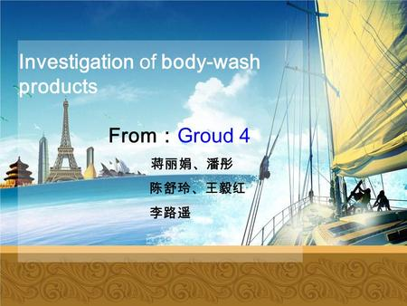 Investigation of body-wash products From : Groud 4 蒋丽娟、潘彤 陈舒玲、王毅红 李路遥.