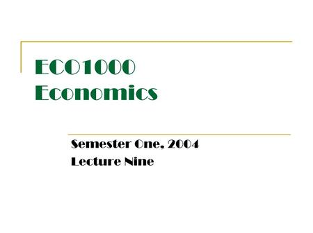 ECO1000 Economics Semester One, 2004 Lecture Nine.