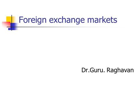 Foreign exchange markets Dr.Guru. Raghavan. Some basic concepts Why we need foreign exchange? What foreign exchange means? Role of exchange rates Payment.