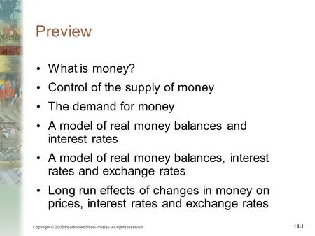 Copyright © 2006 Pearson Addison-Wesley. All rights reserved. 14-1 Preview What is money? Control of the supply of money The demand for money A model of.