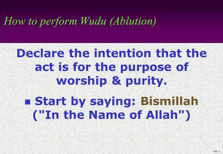 Ref: 1 How to perform Wudu (Ablution) Declare the intention that the act is for the purpose of worship & purity. Start by saying: Bismillah (In the Name.