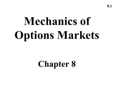 8.1 Mechanics of Options Markets Chapter 8. 8.2 Types of Options A call is an option to buy A put is an option to sell A European option can be exercised.