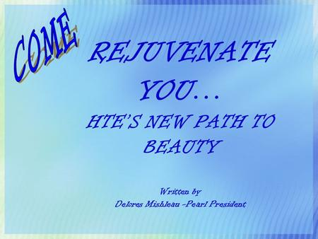 REJUVENATE YOU… HTE'S NEW PATH TO BEAUTY Written by Delores Mishleau -Pearl President.