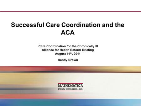 Successful Care Coordination and the ACA Care Coordination for the Chronically Ill Alliance for Health Reform Briefing August 11 th, 2011 Randy Brown.