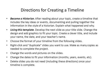 Directions for Creating a Timeline Become a Historian. After reading about your topic, create a timeline that includes the key ideas or events, documenting.