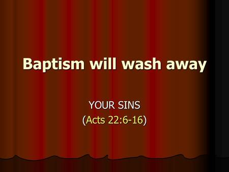 Baptism will wash away YOUR SINS (Acts 22:6-16). Baptism will NOT wash away: The Physical Consequences Of Sin The Physical Consequences Of Sin David saw.