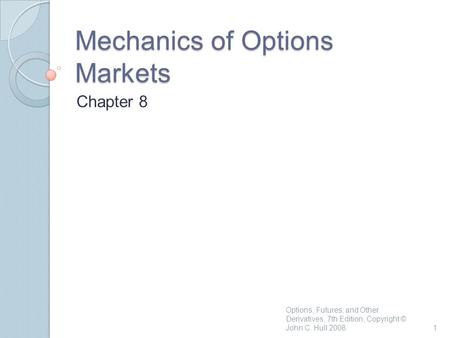 Mechanics of Options Markets Chapter 8 1 Options, Futures, and Other Derivatives, 7th Edition, Copyright © John C. Hull 2008.