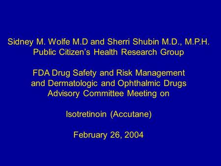 Sidney M. Wolfe M.D and Sherri Shubin M.D., M.P.H. Public Citizen's Health Research Group FDA Drug Safety and Risk Management and Dermatologic and Ophthalmic.