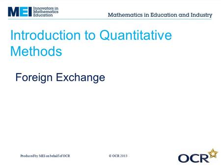 Produced by MEI on behalf of OCR © OCR 2013 Introduction to Quantitative Methods Foreign Exchange.