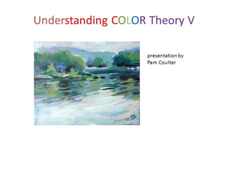 Understanding COLOR Theory V presentation by Pam Coulter.