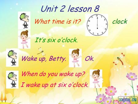 Unit 2 lesson 8 What time is it? It's six o'clock. Wake up, Betty.Ok. When do you wake up? I wake up at six o'clock. clock.