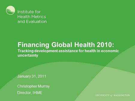 Financing Global Health 2010: Tracking development assistance for health in economic uncertainty January 31, 2011 Christopher Murray Director, IHME.