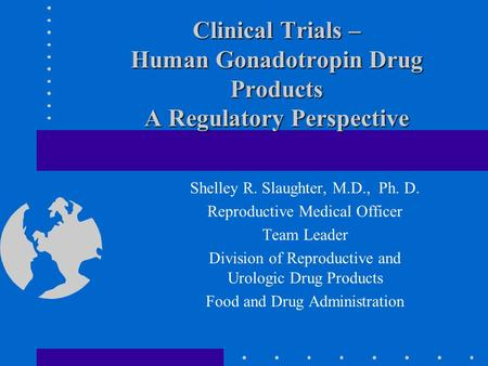 Clinical Trials – Human Gonadotropin Drug Products A Regulatory Perspective Shelley R. Slaughter, M.D., Ph. D. Reproductive Medical Officer Team Leader.