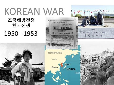 1950 - 1953 KOREAN WAR 조국해방전쟁 한국전쟁 Korean War, 1950-1953 During WWII which country had control of Korea? After WWII, Korea was divided into Communist.