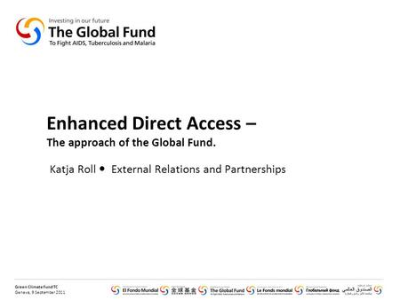 Green Climate Fund TC Geneva, 9 September 2011 Enhanced Direct Access – The approach of the Global Fund. Katja Roll External Relations and Partnerships.