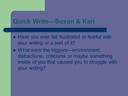Quick Write—Susan & Kari Have you ever felt frustrated or fearful with your writing or a part of it? What were the triggers—environment, distractions,