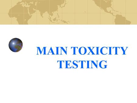 MAIN TOXICITY TESTING. TESTING STRATEGIES A number of different types of data are used in order to establish the safety of chemical substances for use.
