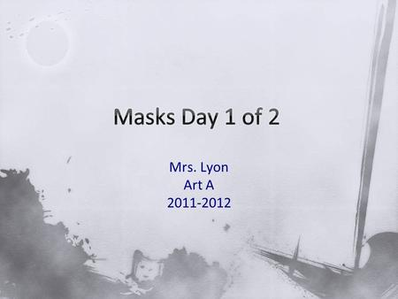 Mrs. Lyon Art A 2011-2012. 1)What do people use masks for? 2)What traditions/holidays can you think of that people use masks for? 3)Start sketching ideas.