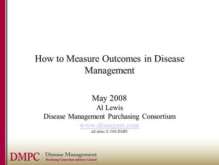 How to Measure Outcomes in Disease Management May 2008 Al Lewis Disease Management Purchasing Consortium www.dismgmt.com All slides © 2008 DMPC.