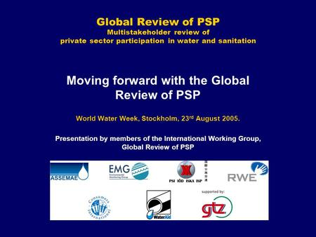 Global Review of PSP Multistakeholder review of private sector participation in water and sanitation Moving forward with the Global Review of PSP World.