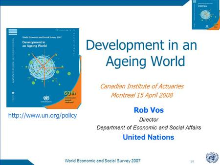 1/1 World Economic and Social Survey 2007 Development in an Ageing World Canadian Institute of Actuaries Montreal 15 April 2008 Rob Vos Director Department.