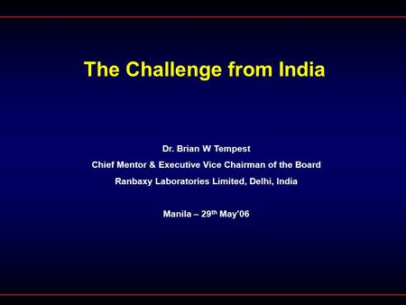 The Challenge from India Dr. Brian W Tempest Chief Mentor & Executive Vice Chairman of the Board Ranbaxy Laboratories Limited, Delhi, India Manila – 29.