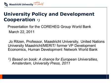 University Policy and Development Cooperation ¹) Presentation for the COREHEG Group World Bank March 22, 2011 Jo Ritzen, Professor, Maastricht University,