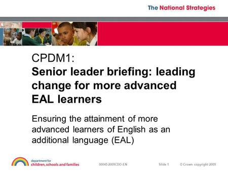 © Crown copyright 200900045-2009CDO-EN Slide 1 CPDM1: Senior leader briefing: leading change for more advanced EAL learners Ensuring the attainment of.