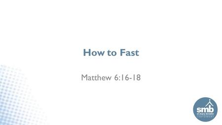 How to Fast Matthew 6:16-18. How to Fast Topic not many of us have lots of experience of 1.What fasting is or isn't 2.How to and how NOT to fast 3.What.