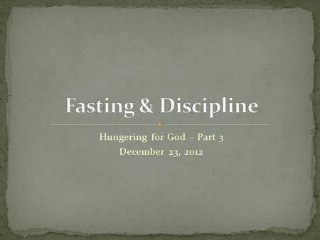 "Hungering for God – Part 3 December 23, 2012. ""But you, when you fast, anoint your head and wash your face, so that you do not appear to men to be fasting,"