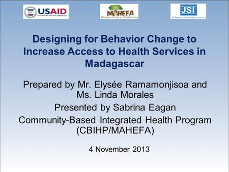 Designing for Behavior Change to Increase Access to Health Services in Madagascar Prepared by Mr. Elysée Ramamonjisoa and Ms. Linda Morales Presented by.