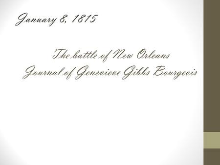 The battle of New Orleans Journal of Genevieve Gibbs Bourgeois January 8, 1815.