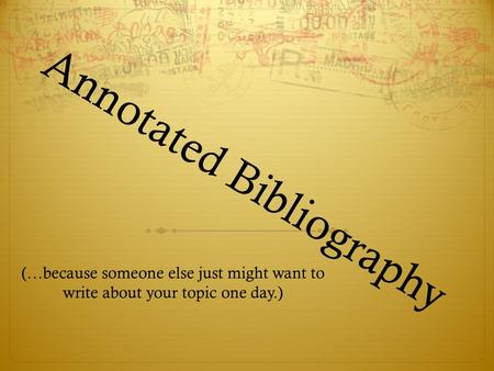 Annotated Bibliography (…because someone else just might want to write about your topic one day.)