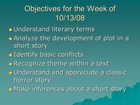 Objectives for the Week of 10/13/08  Understand literary terms  Analyze the development of plot in a short story  Identify basic conflicts  Recognize.