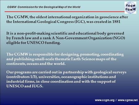 The CGMW, the oldest international organization in geoscience after the International Geological Congress (IGC), was created in 1881 It is a non-profit-making.
