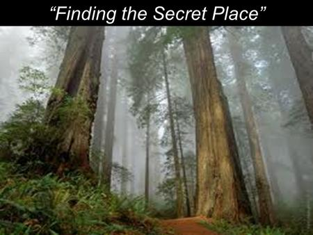 """Finding the Secret Place"". 1 He who dwells in the secret place of the Most High shall abide under the shadow of the Almighty. 2 I will say of the LORD,"