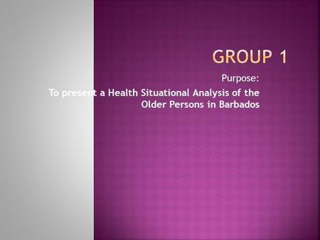 Purpose: To present a Health Situational Analysis of the Older Persons in Barbados.