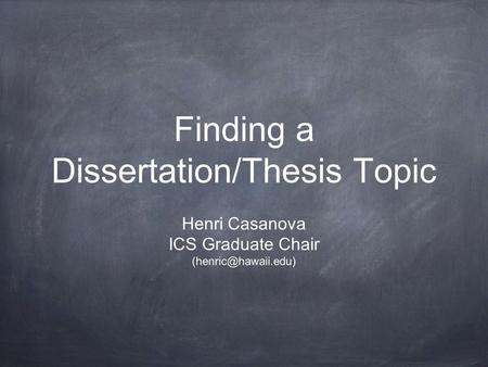 Finding a Dissertation/Thesis Topic Henri Casanova ICS Graduate Chair