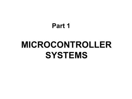 MICROCONTROLLER SYSTEMS Part 1. Figure 1.1Elements of a digital controller CPU Central Processing Unit Input Peripherals Output Peripherals ROM Read Only.