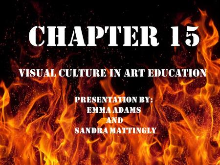Chapter 15 Visual Culture In Art Education Chapter 15 Visual Culture in Art Education PRESENTATION BY: EMMA ADAMS AND SANDRA MATTINGLY.
