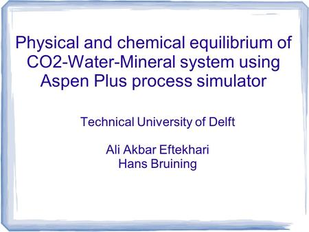 Physical and chemical equilibrium of CO2-Water-Mineral system using Aspen Plus process simulator Technical University of Delft Ali Akbar Eftekhari Hans.