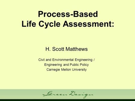 Process-Based Life Cycle Assessment: H. Scott Matthews Civil and Environmental Engineering / Engineering and Public Policy Carnegie Mellon University.