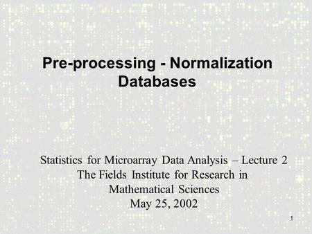 1 Pre-processing - Normalization Databases Statistics for Microarray Data Analysis – Lecture 2 The Fields Institute for Research in Mathematical Sciences.