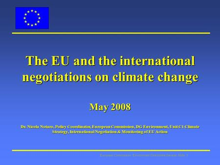 European Commission: Environment Directorate General Slide: 1 The EU and the international negotiations on climate change May 2008 Dr. Nicola Notaro, Policy.