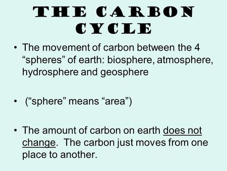 "The Carbon Cycle The movement of carbon between the 4 ""spheres"" of earth: biosphere, atmosphere, hydrosphere and geosphere (""sphere"" means ""area"") The."