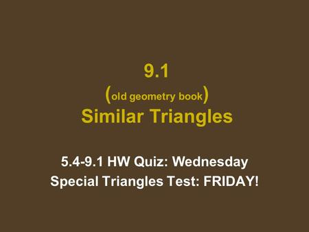 9.1 ( old geometry book ) Similar Triangles 5.4-9.1 HW Quiz: Wednesday Special Triangles Test: FRIDAY!
