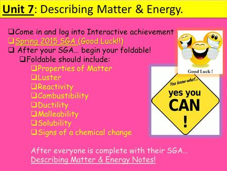 Unit 7: Describing Matter & Energy.  Come in and log into Interactive achievement  Spring 2015 SGA (Good Luck!!)  After your SGA… begin your foldable!